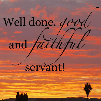 Well done  good and faithfu l servant      Matthew 25 21 NIV Faithful Servant